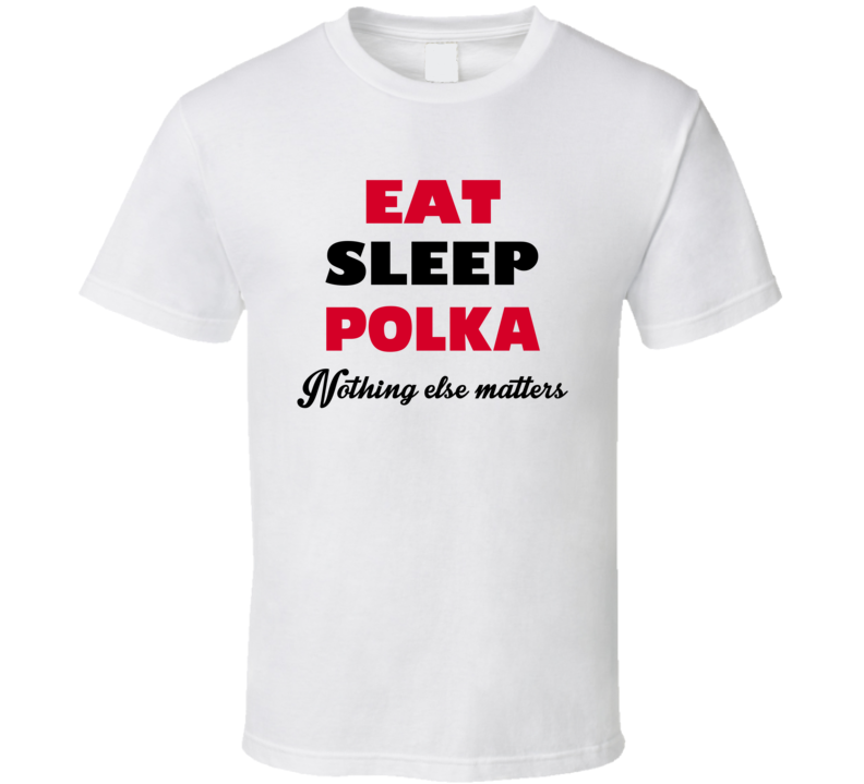 Eat Sleep Polka Nothing Else Matters V.1 T Shirt