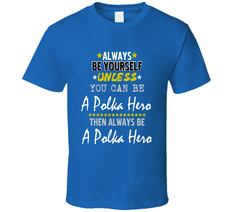 Always Be Yourself Unless You Can Be A Polka Hero T Shirt
