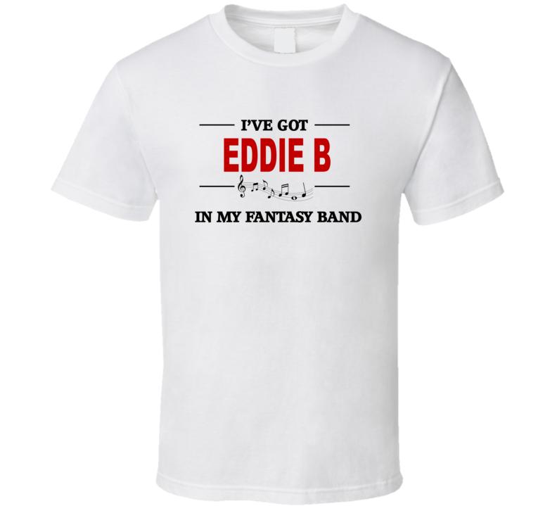 I've Got Eddie B In My Fantasy Band V.1 T Shirt