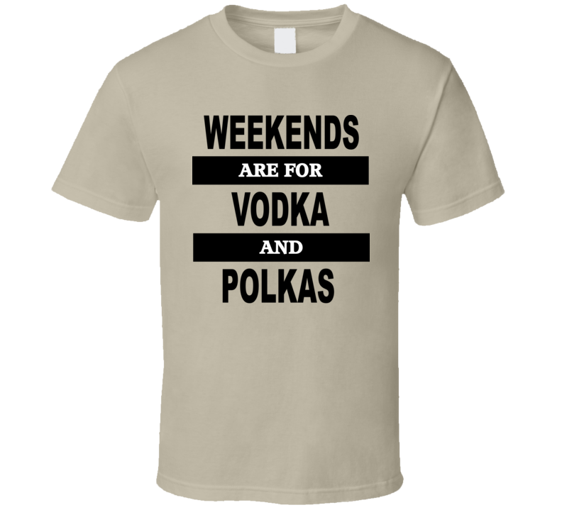 Weekends Are For Vodka And Polkas V.2 T Shirt