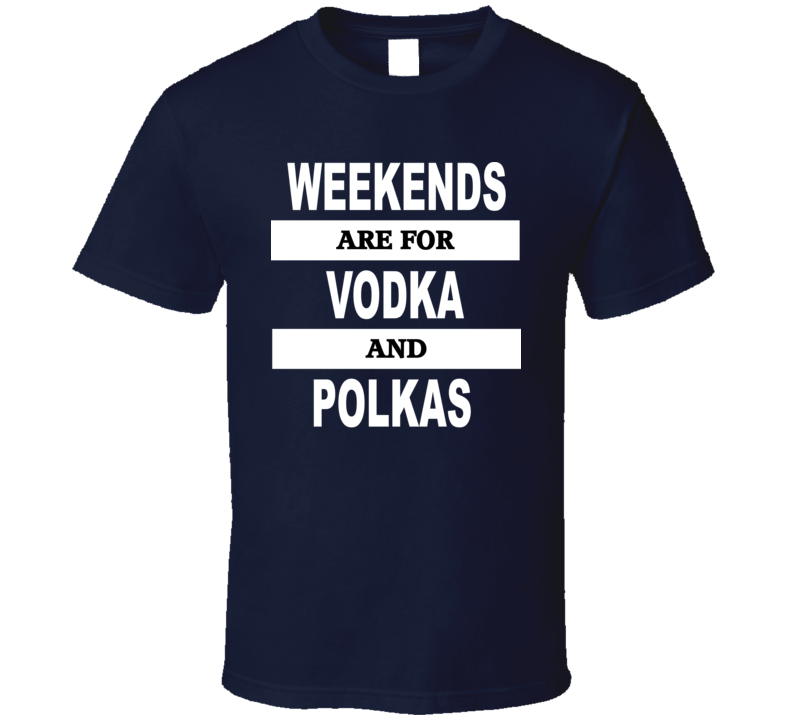 Weekends Are For Vodka And Polkas V.1 T Shirt