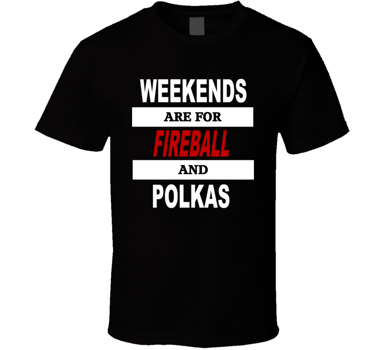 Weekends Are For Fireball And Polkas V.1 T Shirt