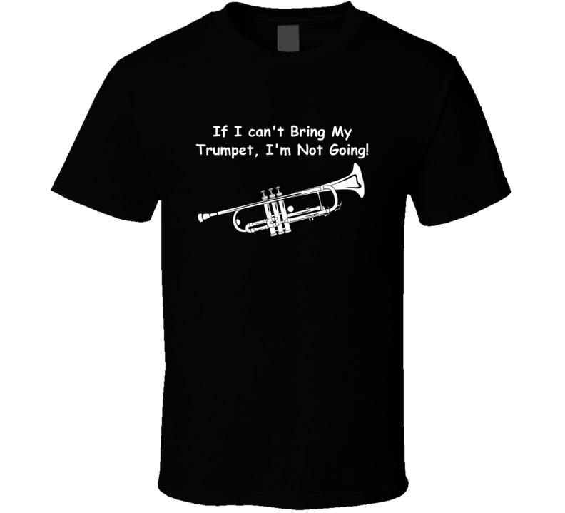 If I Can't Bring My Trumpet I'm Not Going V.1 T Shirt