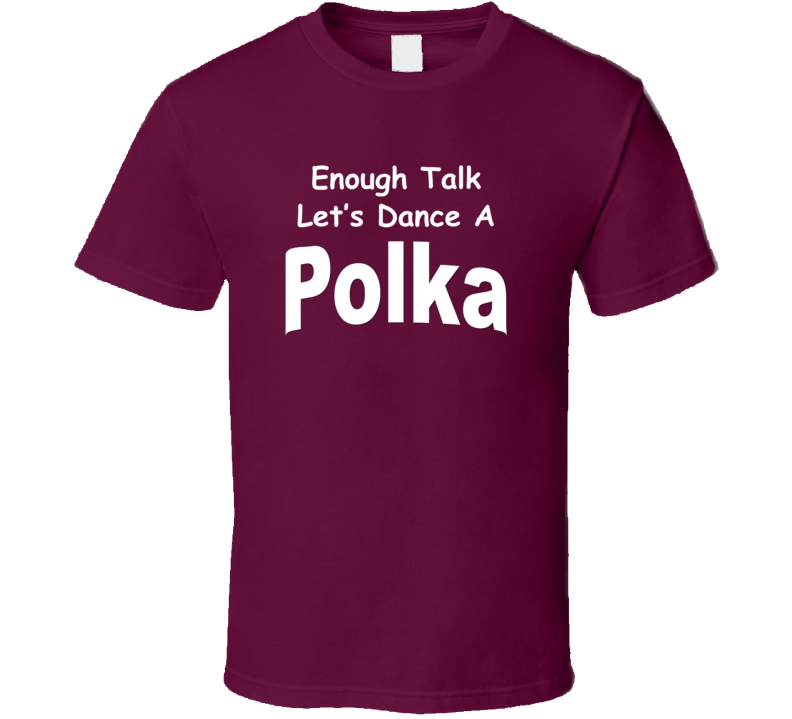 Enough Talk Let's Dance A Polka V.1 T Shirt