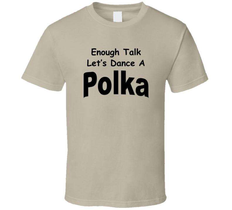 Enough Talk Let's Dance A Polka V.2 T Shirt