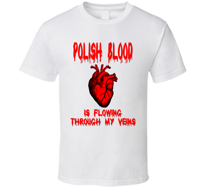 Polish Blood Is Flowing Through My Veins V.2 T Shirt