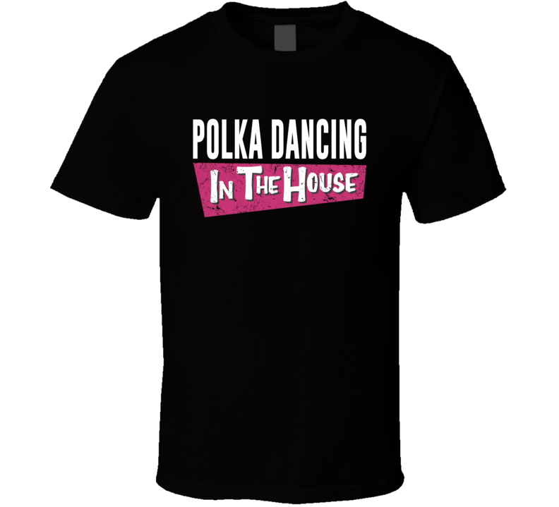 Polka Dancing In The House T Shirt