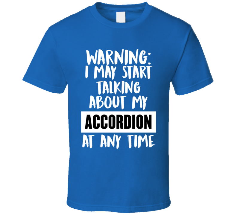 I May Start Talking About My Accordion V.1 T Shirt