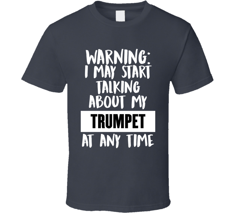 I May Start Talking About My Trumpet V.1 T Shirt