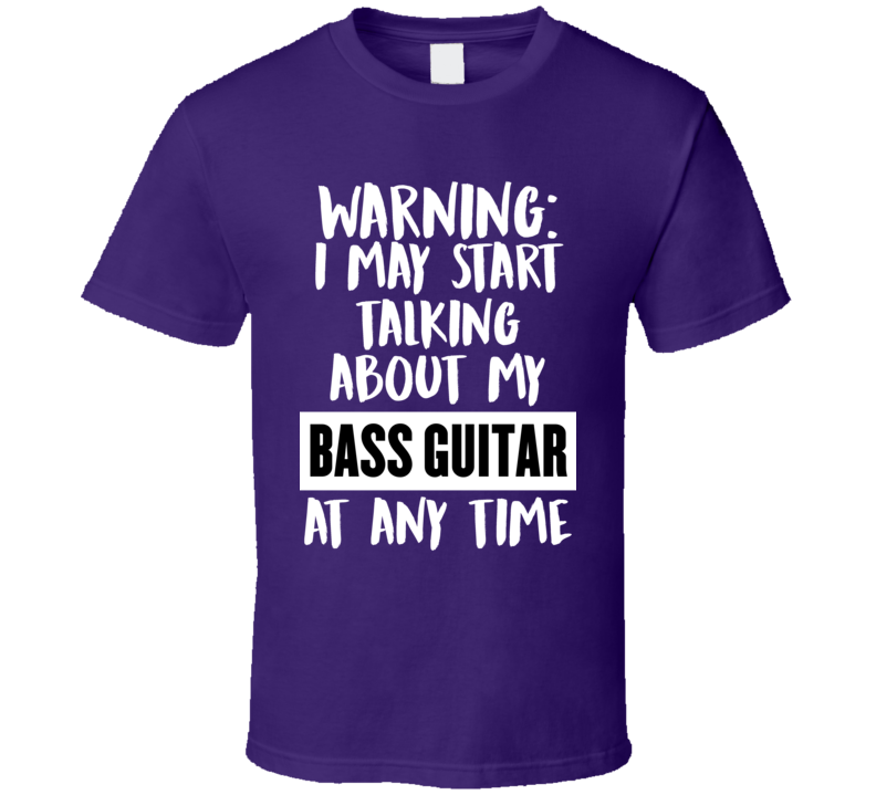 I May Start Talking About My Bass Guitar V.1 T Shirt