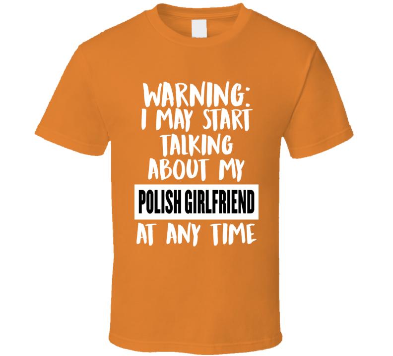 I May Start Talking About My Polish Girlfriend V.1 T Shirt