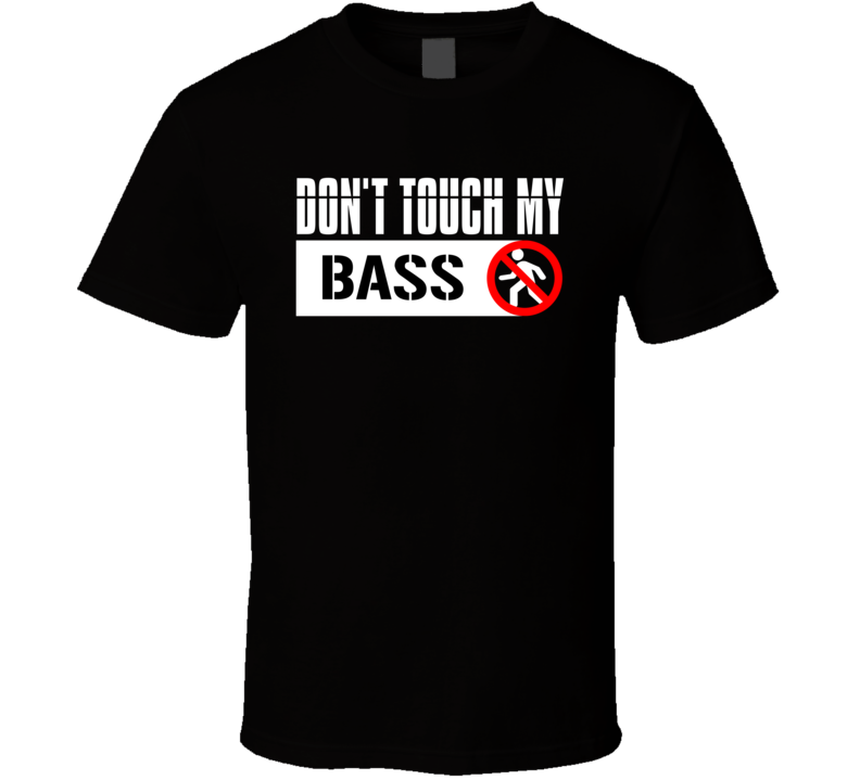 Don't Touch My Bass T Shirt