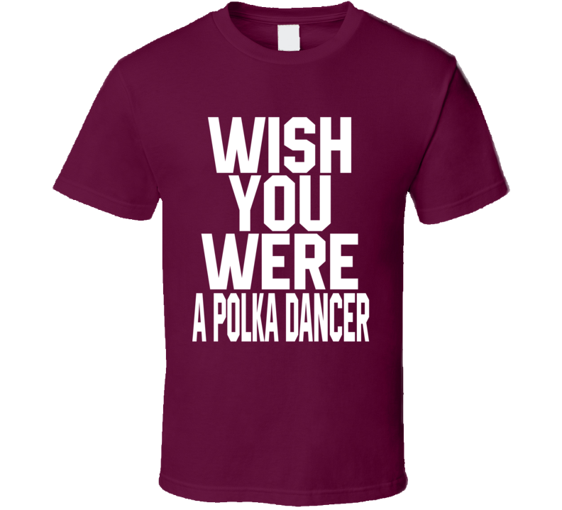Wish You Were A Polka Dancer V.1 T Shirt