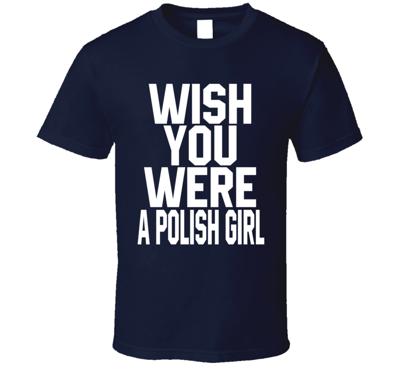 Wish You Were A Polish Girl T Shirt
