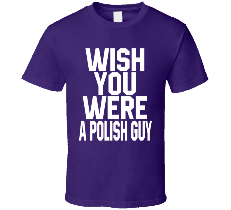 Wish You Were A Polish Guy V.1 T Shirt