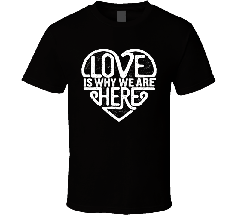Love Is Why We Are Here T Shirt