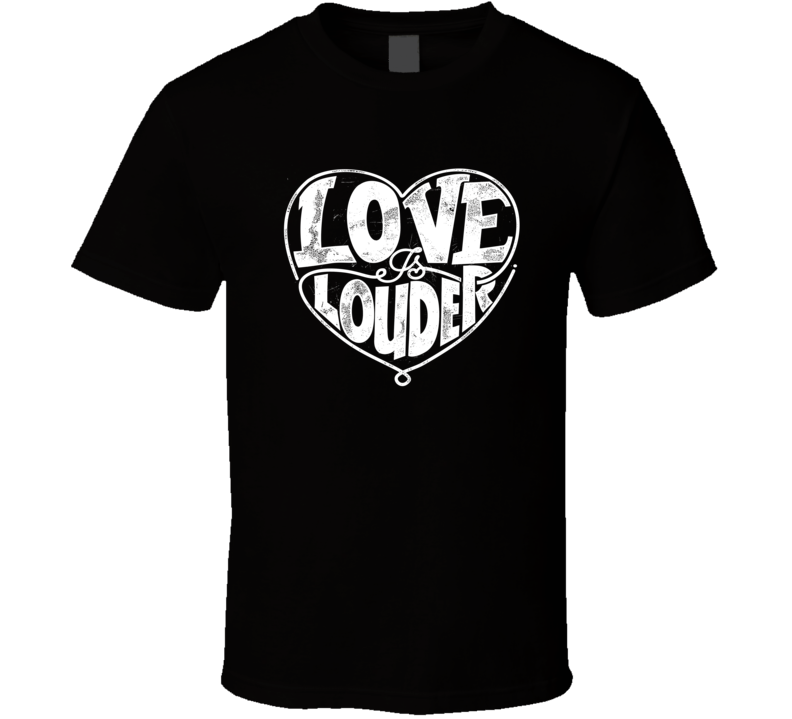 Love Is Louder T Shirt