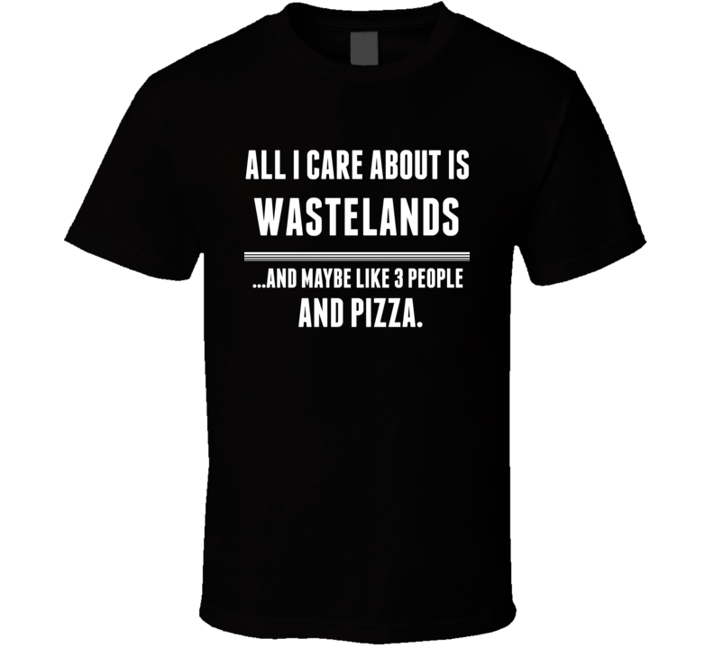 Wastelands All I Care About Is Video Game Fan T Shirt