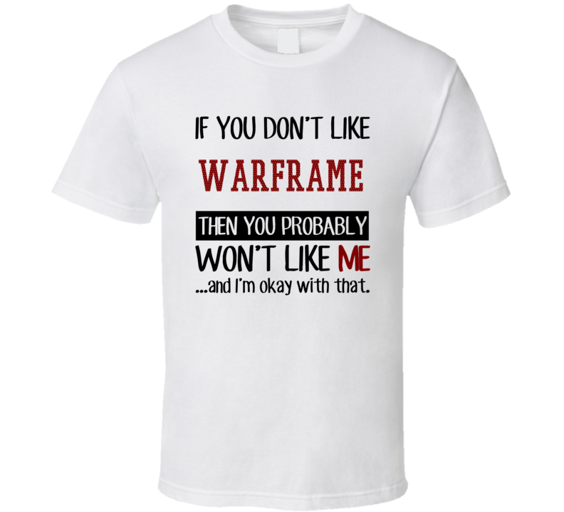 If You Don't Like Warframe Then You Won't Like Me Video Game T Shirt