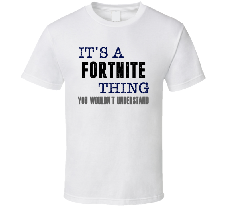 It's A Fortnite Thing You Wouldn't Understand Cool Fan Favorite Video Game T Shirt