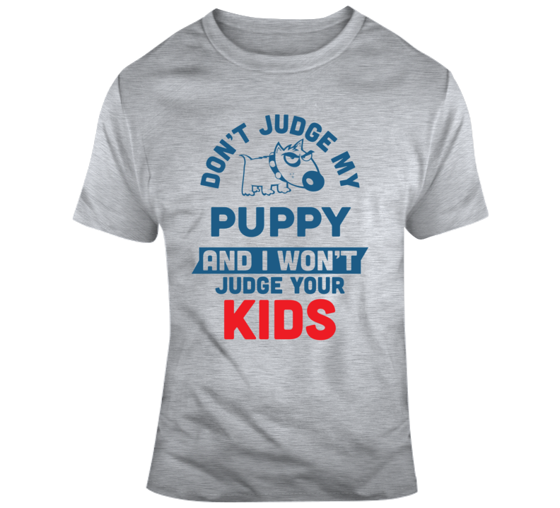 Dont Judge My Puppy  T Shirt