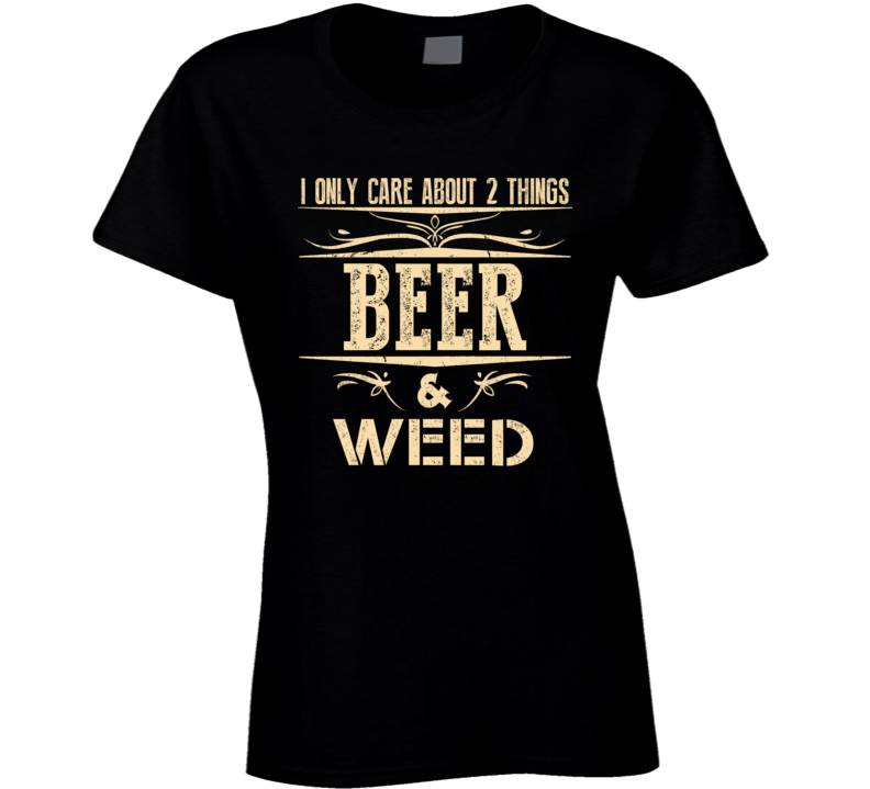Funny I Only Care About Weed And Beer Gift For Beer And Weed Lovers T Shirt