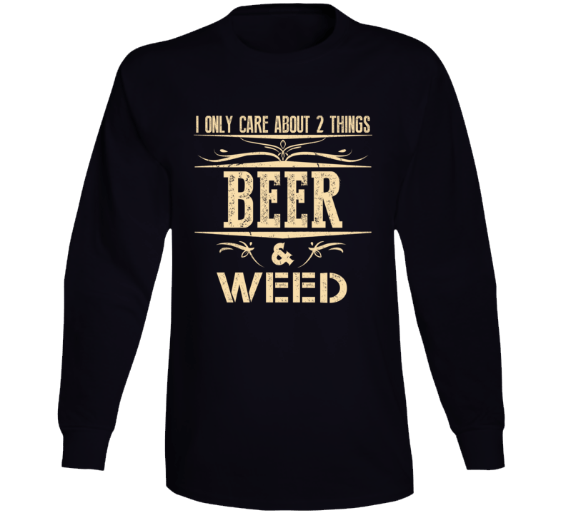Funny I Only Care About Weed And Beer Gift For Beer And Weed Lovers Long Sleeve