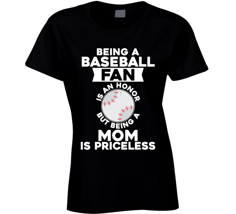 Being A Baseball Fan Is An Honour But Being A Mom Is Priceless Sports Lover Mothers Day Gift T Shirt