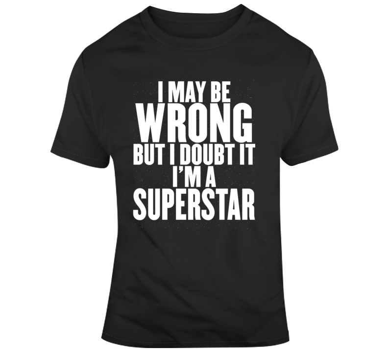 I May Be Wrong But I Doubt It Im A Superstar Funny Joke Gift T Shirt
