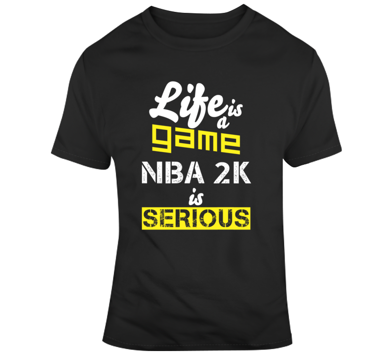 Life Is A Game Nba 2k Is Serious Funny Basketball Video Game Lover Nba Fan Gift T Shirt