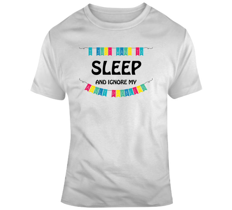I Just Want To Sleep And Ignore My Adult Problems Funny Sleep Lover Gift T Shirt