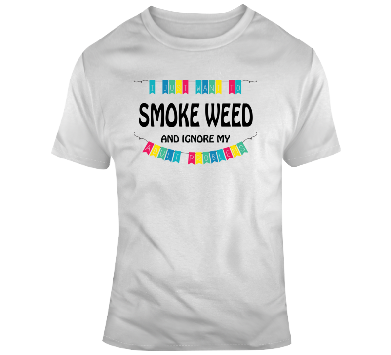 I Just Want To Smoke Weed And Ignore My Adult Problems Funny Smoker Fan Gift T Shirt