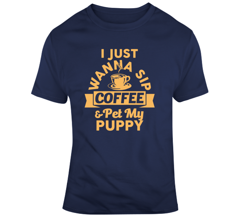 I Just Wanna Sip Coffee And Pet My Puppy Funny Dog Lover Gift T Shirt