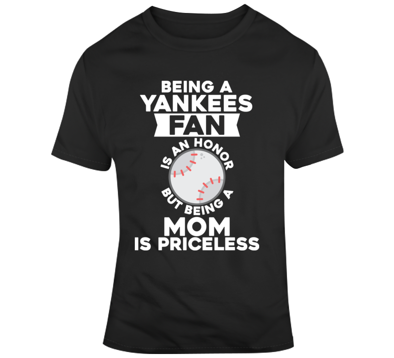 Being A Yankees Fan Is An Honour But Being A Mom Is Priceless T Shirt