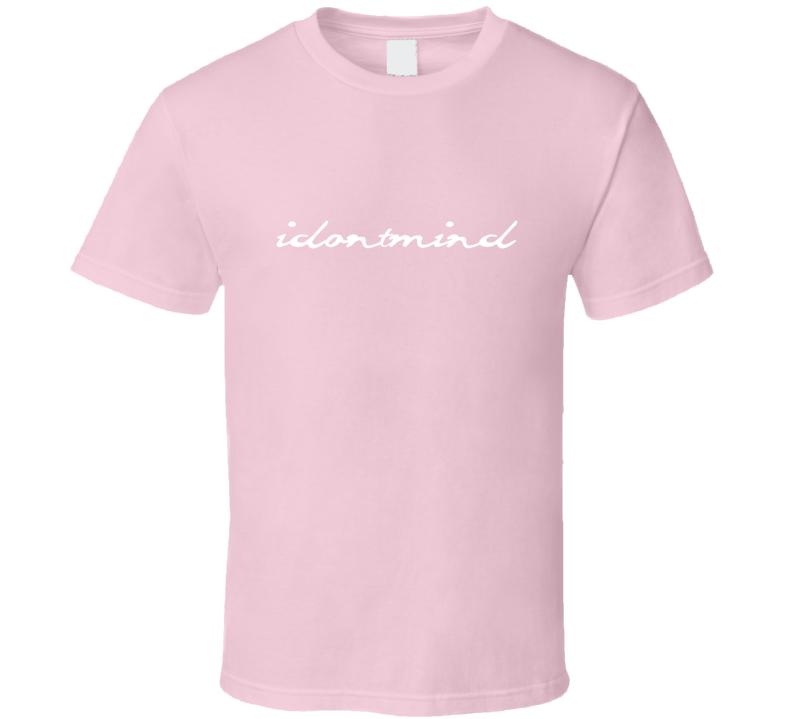 I Dont Mind Gift T Shirt