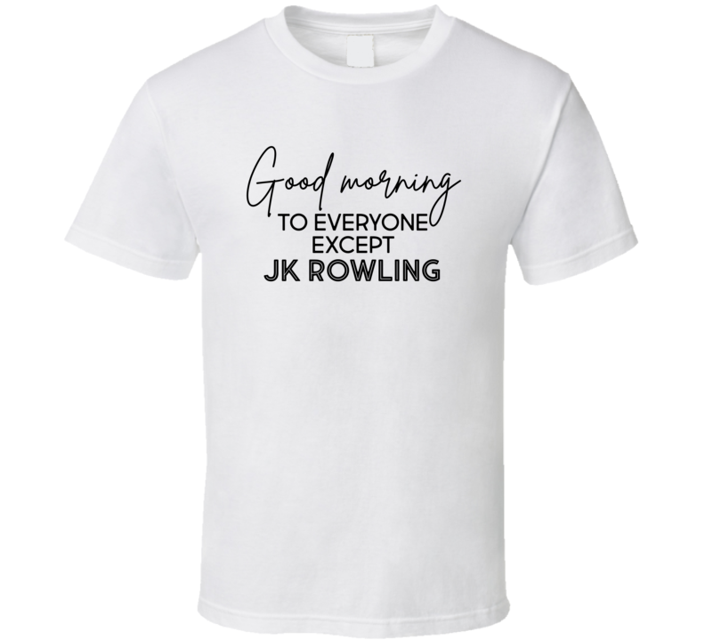 Good Morning To Everyone Except Jk Rowling Harry Potter Trans Rights Activist Gift T Shirt