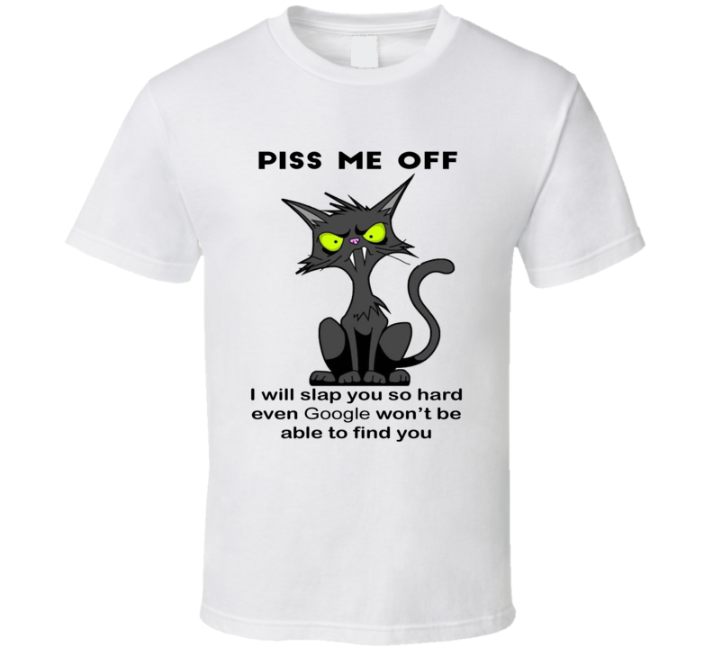 Piss Me Off I Will Slap You So Hard Even Google Wont Be Able To Find You Funny Angry Cat Gift T Shirt