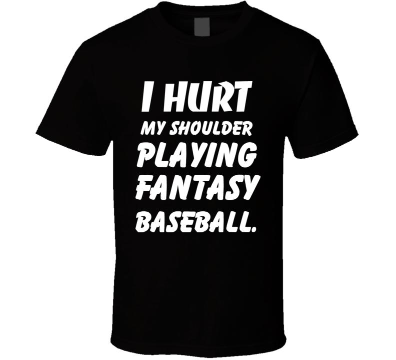 I Hurt My Shoulder Playing Fantasy Baseball T Shirt