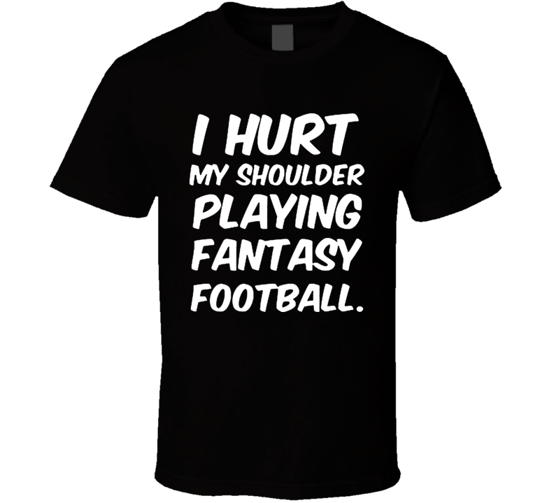 I Hurt My Shoulder Playing Fantasy Football Funny T Shirt