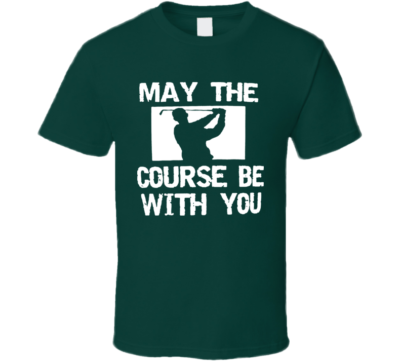 May The Course Be With You Funny Golf T Shirt