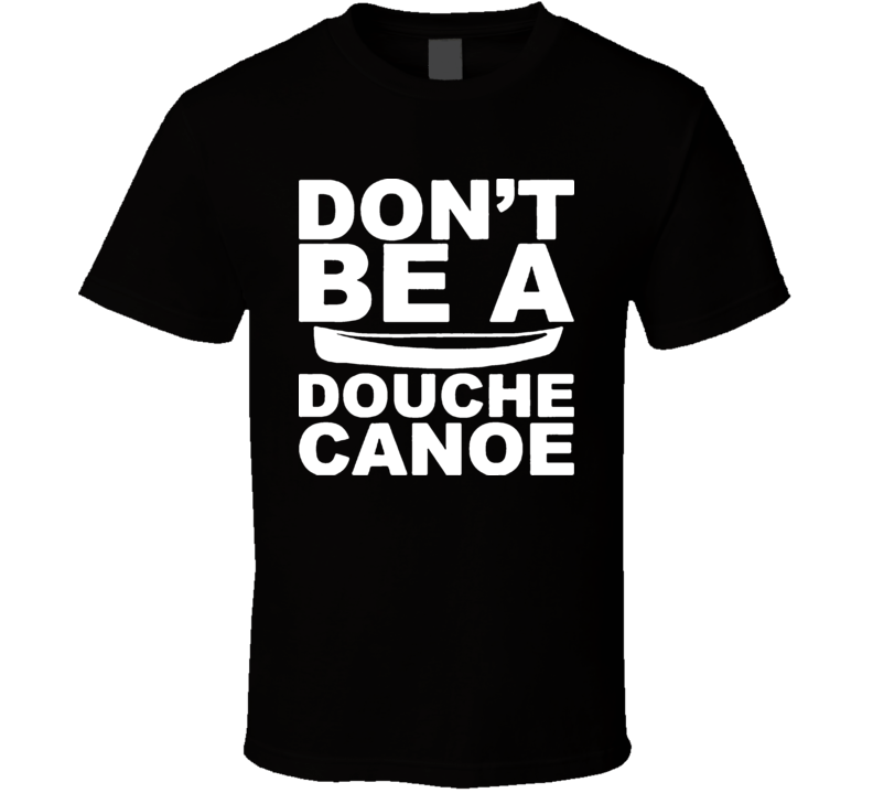 Don't Be A Douche Canoe T Shirt