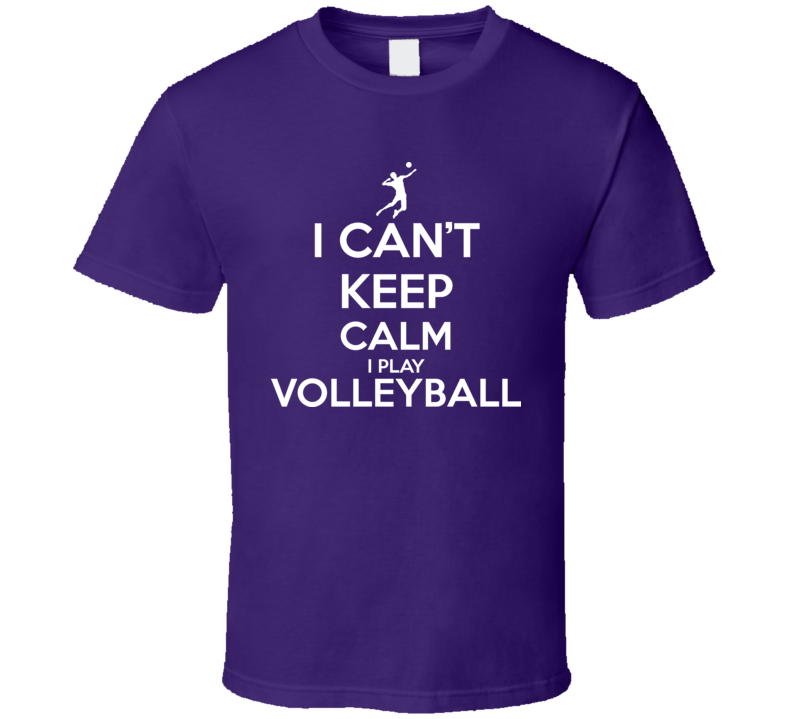 I Can't Keep Calm I Play Volleyball Funny T Shirt