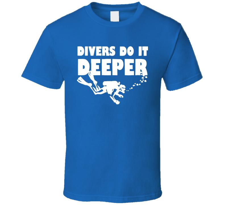 Funny Scuba Diving Divers Do It Deeper T Shirt