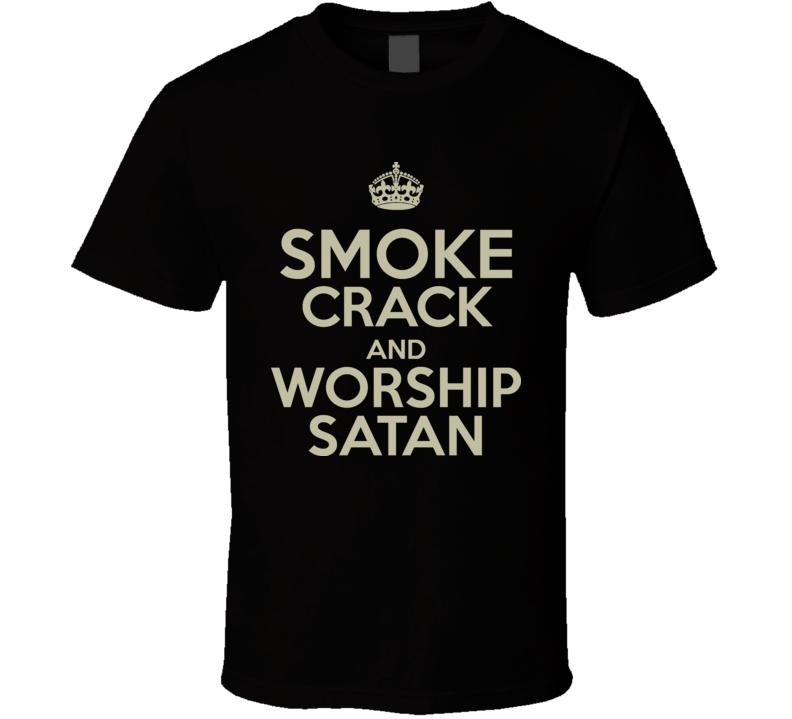 Funny Smoke Crack And Worship Satan T Shirt