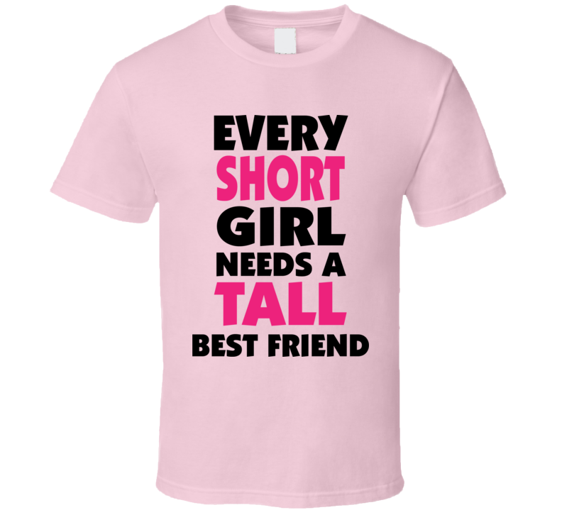 Funny Joke Every Short Girl Needs A Tall Best Friend T Shirt