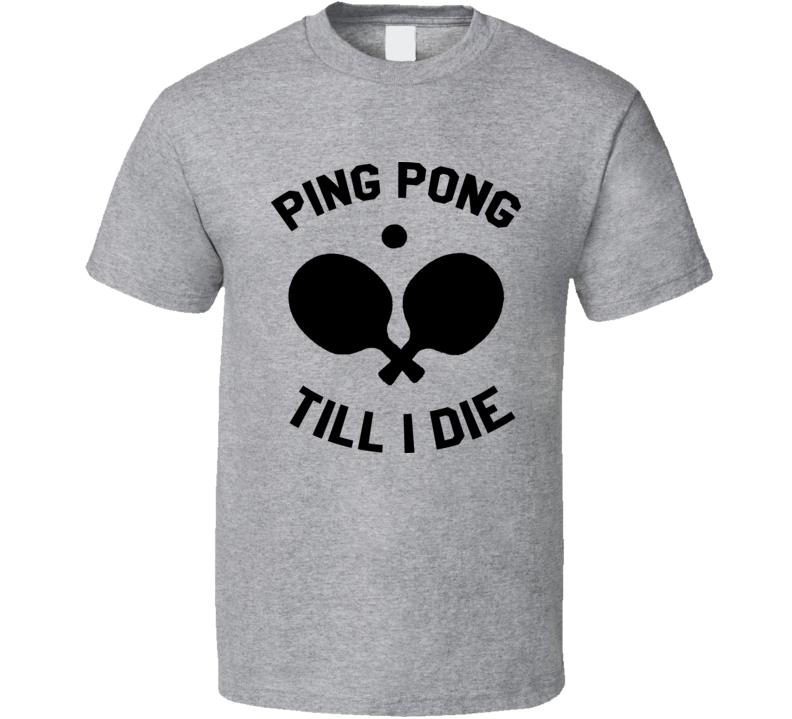 Ping Pong Till I Die T Shirt