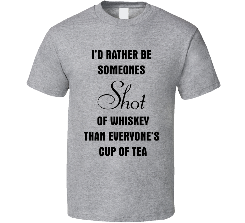 I'd Rather Be Someones Shot Of Whiskey Than Everones Cup Of Tea T Shirt