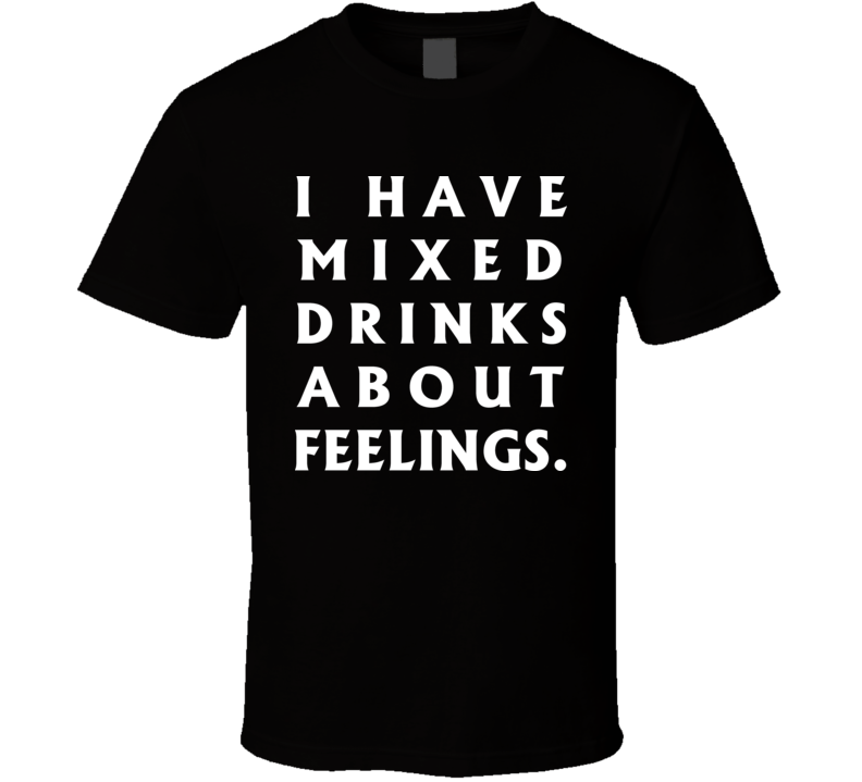 Funny I Have Mixed Drinks About Feelings T Shirt