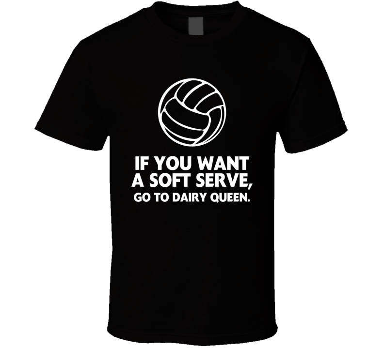 If You Want A Soft Serve Go To Dairy Queen Sport Volleyball T Shirt