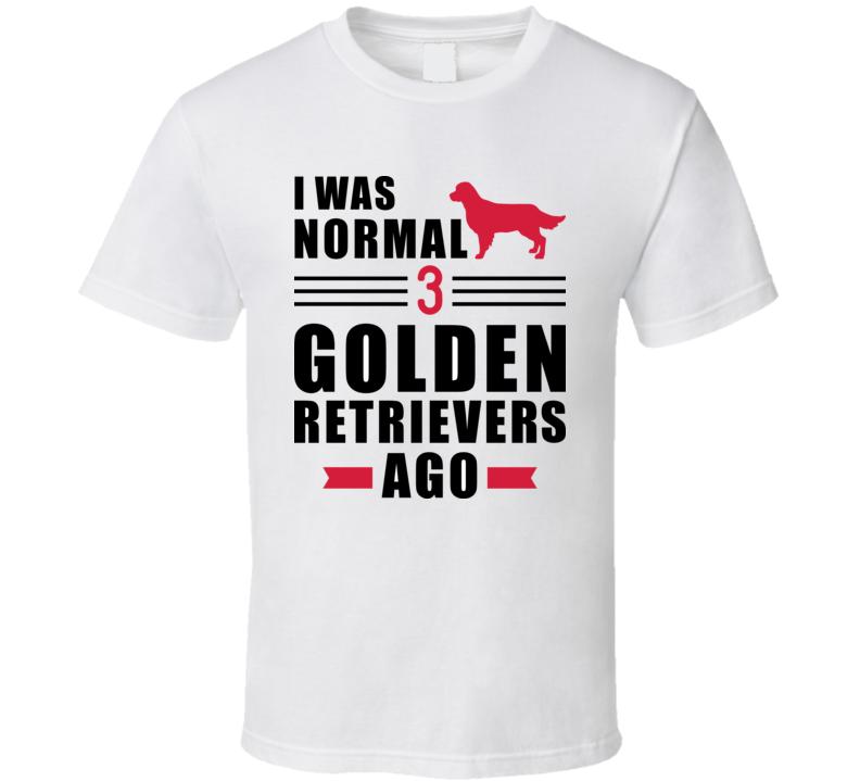 I Was Normal Three Golden Retriever Ago Slogan T Shirt T Shirt